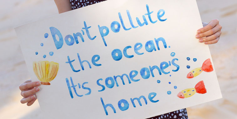Don't pollute the ocean. It's someone's home.